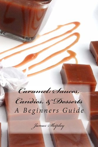 Caramel: Sauces, Candies, & Desserts: A Beginners Guide (Volume 1)