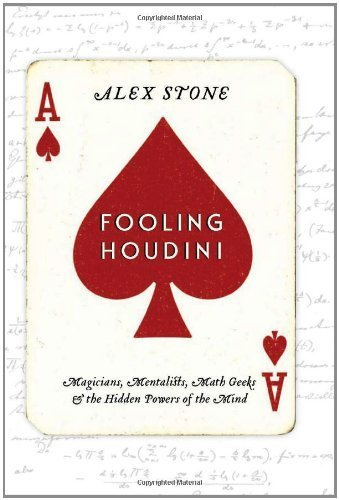 Fooling Houdini: Magicians, Mentalists, Math Geeks, and the Hidden Powers of the Mind 1st (first) Ed