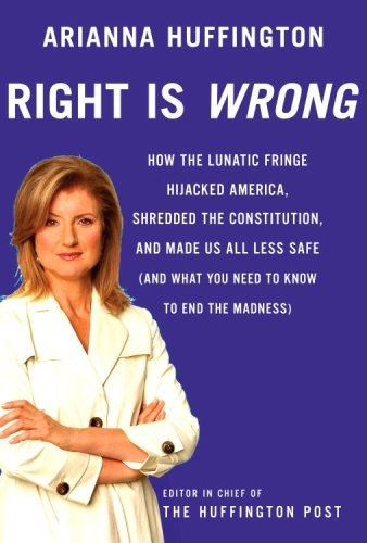 Right Is Wrong: How the Lunatic Fringe Hijacked America, Shredded the Constitution, and Made Us All